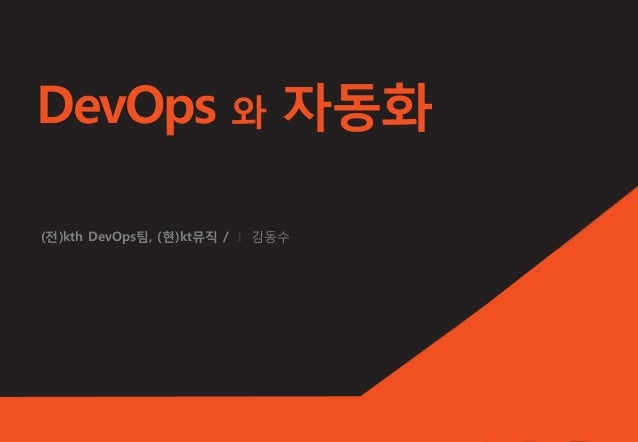 DevOps 와 자동화 (전)kth DevOps팀, (현)kt뮤직 / I 김동수