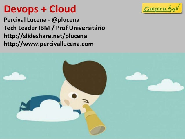Devops + Cloud  Percival Lucena - @plucena  Tech Leader IBM / Prof Universitário  http://slideshare.net/plucena  http://ww...