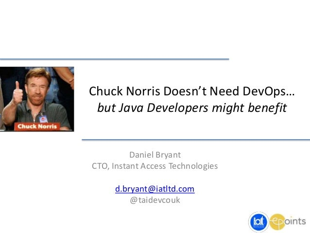 Chuck Norris Doesn't Need DevOps… but Java Developers might benefit Daniel Bryant CTO, Instant Access Technologies d.bryan...