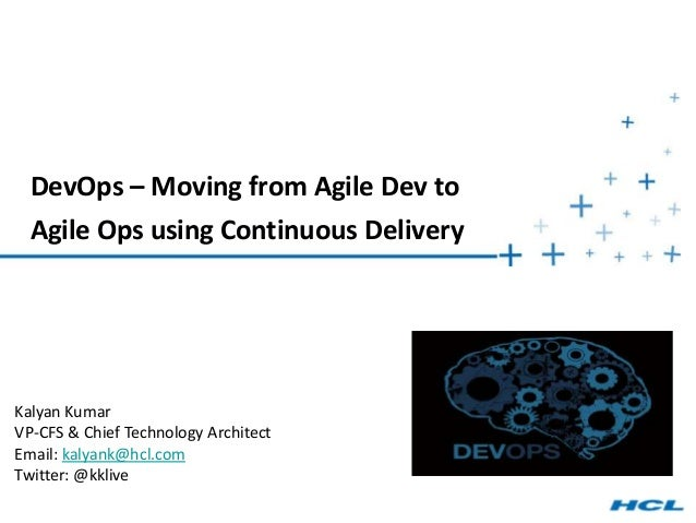 DevOps – Moving from Agile Dev toAgile Ops using Continuous DeliveryKalyan KumarVP-CFS & Chief Technology ArchitectEmail: ...