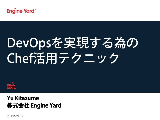 Yu Kitazume 株式会社 Engine Yard 2014/06/13! DevOpsを実現する為の Chef活用テクニック