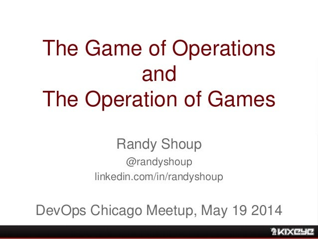 The Game of Operations and The Operation of Games Randy Shoup @randyshoup linkedin.com/in/randyshoup DevOps Chicago Meetup...