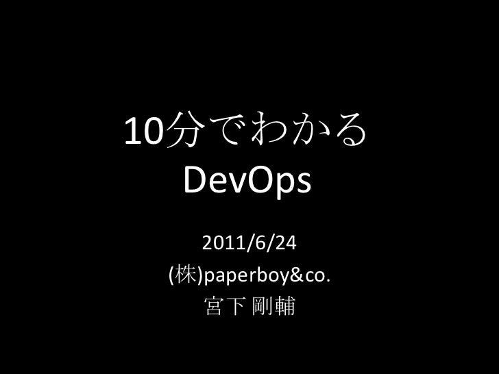 10分でわかるDevOps<br />2011/6/24<br />(株)paperboy&co.<br />宮下 剛輔<br />