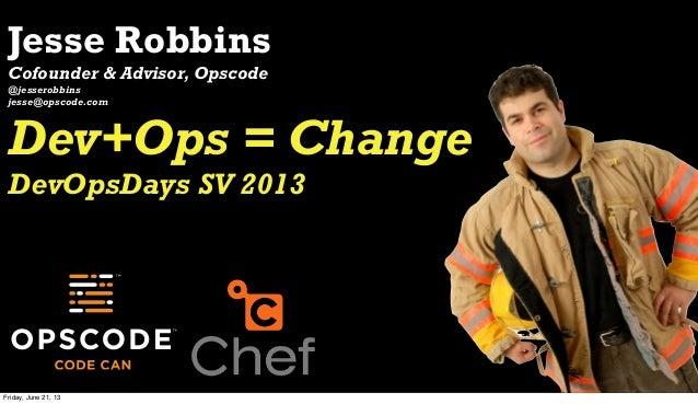 Jesse RobbinsCofounder & Advisor, Opscode@jesserobbinsjesse@opscode.comDev+Ops = ChangeDevOpsDays SV 2013Friday, June 21, 13