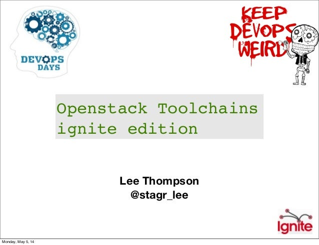 Lee Thompson @stagr_lee Openstack Toolchains ignite edition Monday, May 5, 14