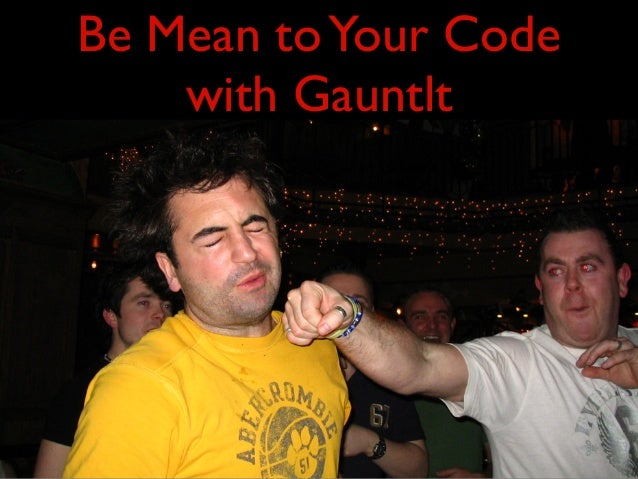Be Mean toYour Codewith Gauntlt