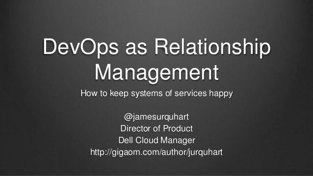 DevOps as Relationship Management How to keep systems of services happy @jamesurquhart Director of Product Dell Cloud Mana...