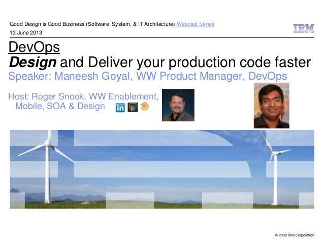 © 2009 IBM CorporationDevOpsDesign and Deliver your production code fasterSpeaker: Maneesh Goyal, WW Product Manager, DevO...