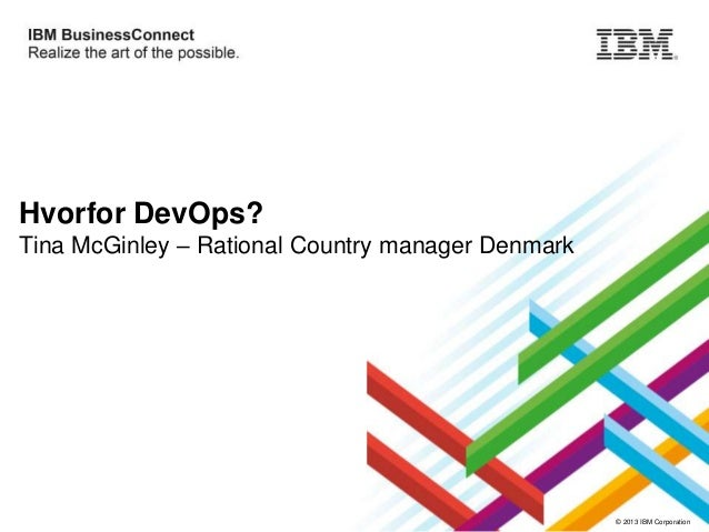 Hvorfor DevOps? Tina McGinley – Rational Country manager Denmark  © 2013 IBM Corporation
