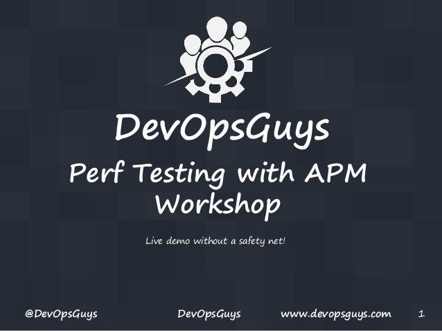 DevOpsGuys Perf Testing with APM Workshop Live demo without a safety net!  @DevOpsGuys  DevOpsGuys  www.devopsguys.com  1