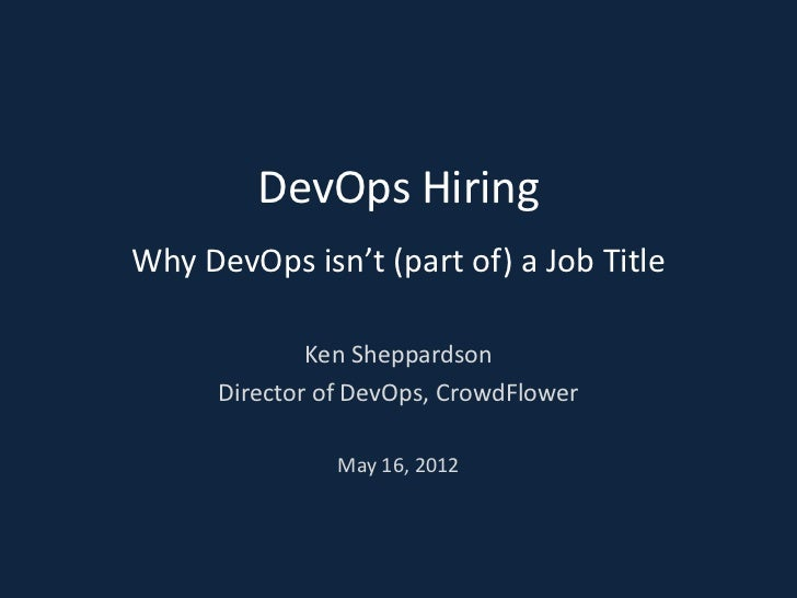 DevOps HiringWhy DevOps isn't (part of) a Job Title              Ken Sheppardson      Director of DevOps, CrowdFlower     ...