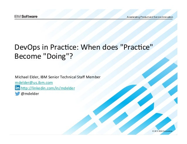 """© 2013 IBM Corporation Accelerating Product and Service Innovation DevOps  in  Prac.ce:  When  does  """"Prac.ce"""" ..."""