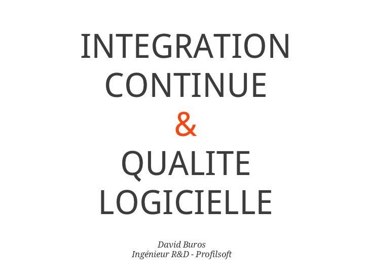 INTEGRATION  CONTINUE     &   QUALITE LOGICIELLE        David Buros  Ingénieur R&D - Profilsoft
