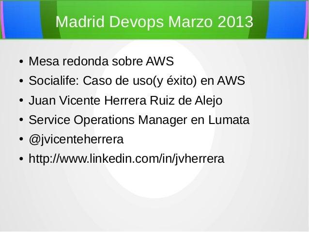 Madrid Devops Marzo 2013●   Mesa redonda sobre AWS●   Socialife: Caso de uso(y éxito) en AWS●   Juan Vicente Herrera Ruiz ...