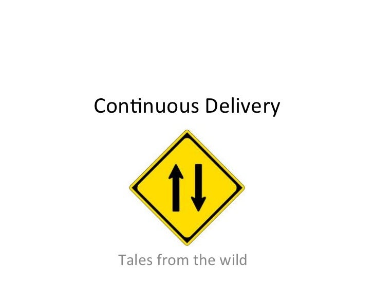 Con2nuous	  Delivery	         	     Tales	  from	  the	  wild