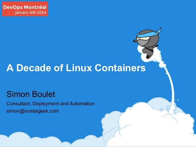A Decade of Linux Containers Simon Boulet Consultant, Deployment and Automation simon@nostalgeek.com