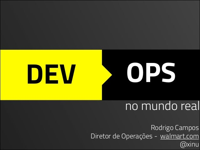 DEV OPS Rodrigo Campos Diretor de Operações - walmart.com @xinu no mundo real