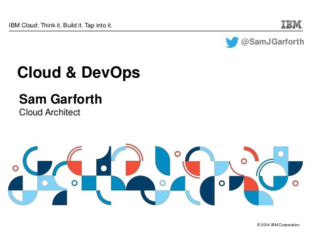 © 2014 IBM Corporation IBM Cloud: Think it. Build it. Tap into it. Sam Garforth Cloud Architect Cloud & DevOps @SamJGarfor...