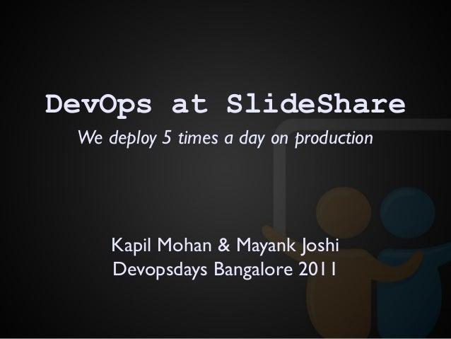 We deploy 5 times a day on production DevOps at SlideShare Kapil Mohan & Mayank Joshi Devopsdays Bangalore 2011