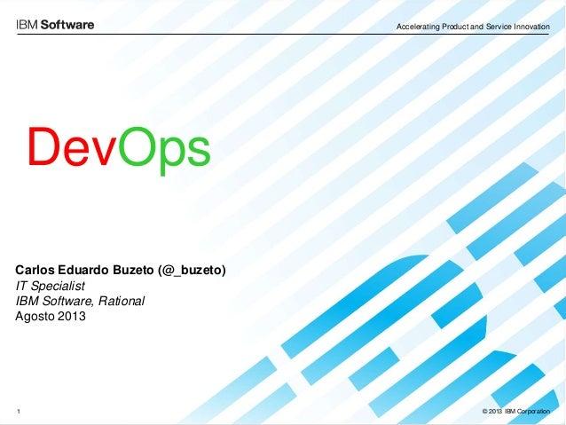 Accelerating Product and Service Innovation © 2013 IBM Corporation1 DevOps Carlos Eduardo Buzeto (@_buzeto) IT Specialist ...