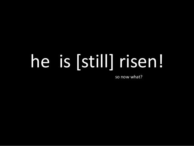he is [still] risen! so now what? so now what?