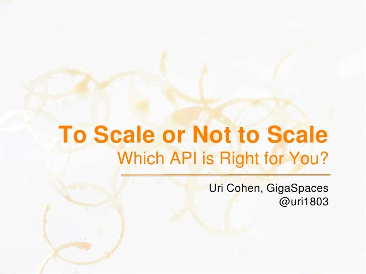 To Scale or Not to ScaleWhich API is Right for You?<br />Uri Cohen, GigaSpaces<br />@uri1803<br />