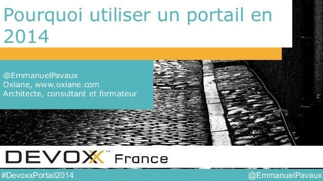 @EmmanuelPavaux#DevoxxPortail2014 Pourquoi utiliser un portail en 2014 @EmmanuelPavaux Oxiane, www.oxiane.com Architecte, ...