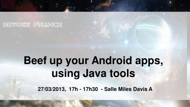 Beef up your Android apps,     using Java tools  27/03/2013, 17h - 17h30 - Salle Miles Davis A