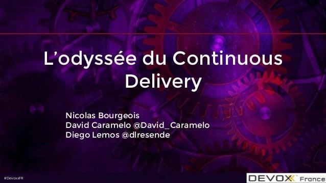 #DevoxxFR#DevoxxFR L'odyssée du Continuous Delivery Nicolas Bourgeois David Caramelo @David_Caramelo Diego Lemos @dlresend...