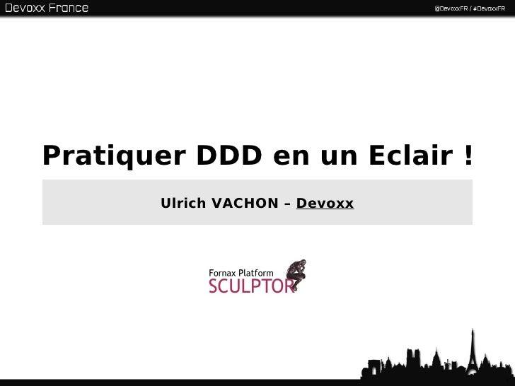 Pratiquer DDD en un Eclair!       Ulrich VACHON – Devoxx                                1