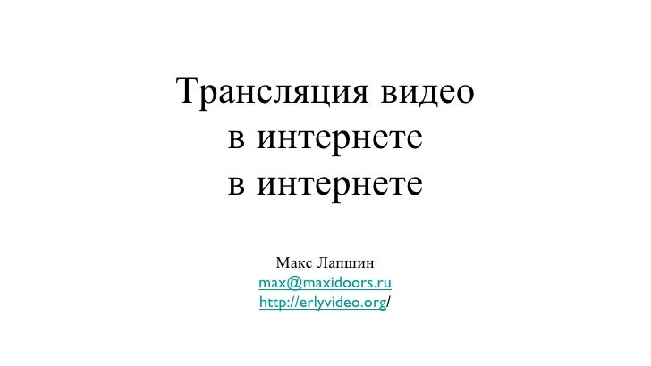Трансляция видео в интернете в интернете <ul><li>Макс Лапшин </li></ul><ul><li>[email_address] </li></ul><ul><li>http://er...