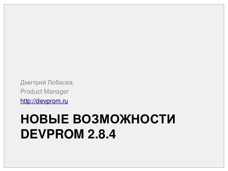 Новые возможности DEVPROM 2.8.4<br />Дмитрий Лобасев,<br />Product Manager<br />http://devprom.ru<br />