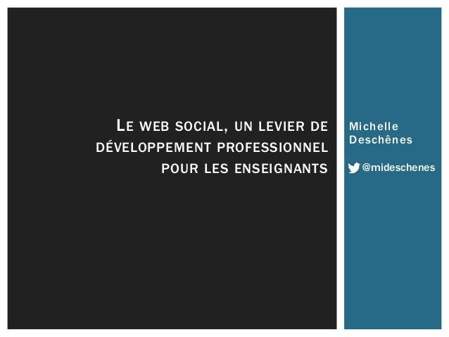 LE WEB SOCIAL, UN LEVIER DE Michel le  DÉVELOPPEMENT PROFESSIONNEL  Deschênes  POUR LES ENSEIGNANTS @mideschenes