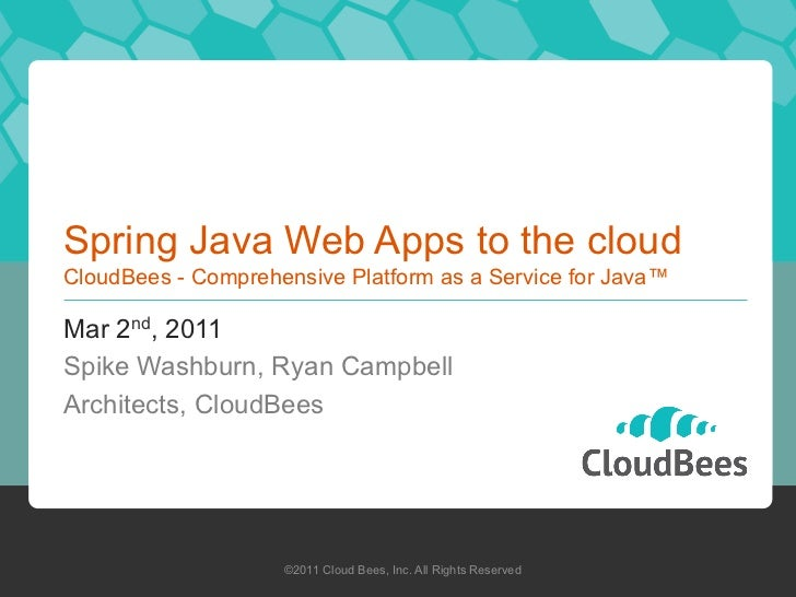 Spring Java Web Apps to the cloudCloudBees - Comprehensive Platform as a Service for Java™Mar 2nd, 2011Spike Washburn, Rya...
