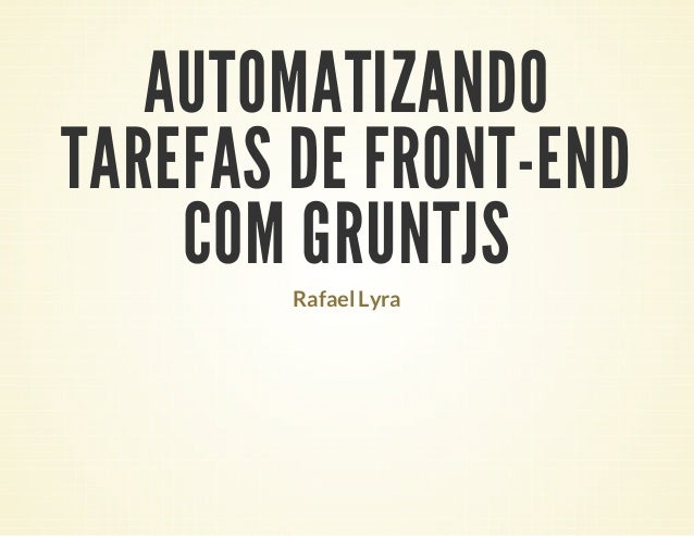 AUTOMATIZANDO TAREFAS DE FRONT-END COM GRUNTJS Rafael Lyra