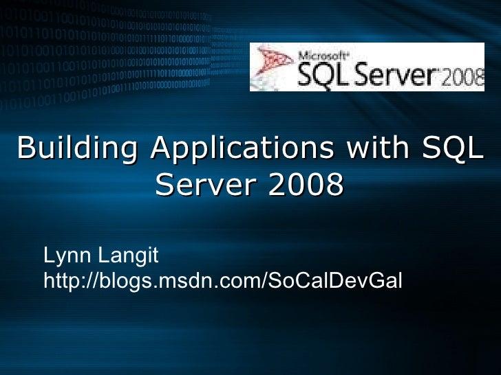 Building Applications with SQL Server 2008 Lynn Langit http://blogs.msdn.com/SoCalDevGal