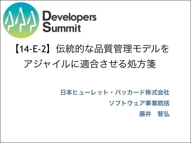 【14-E-2】伝統的な品質管理モデルを アジャイルに適合させる処方箋 日本ヒューレット・パッカード株式会社 ソフトウェア事業統括 藤井智弘