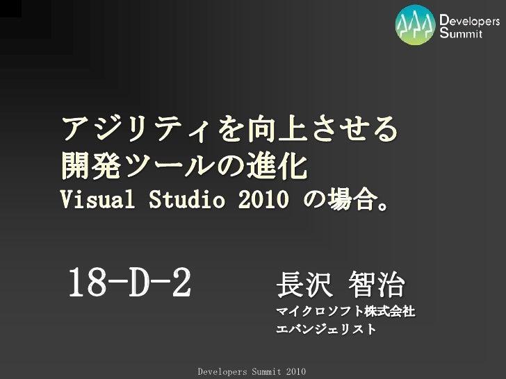 18-D-2<br />長沢 智治<br />マイクロソフト株式会社<br />エバンジェリスト<br />アジリティを向上させる開発ツールの進化Visual Studio 2010 の場合。<br />