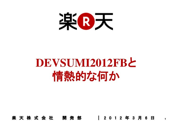 DEVSUMI2012FBと        情熱的な何か楽 天 株 式 会 社   開 発 部   | 2 0 1 2 年 3 月 6 日   1