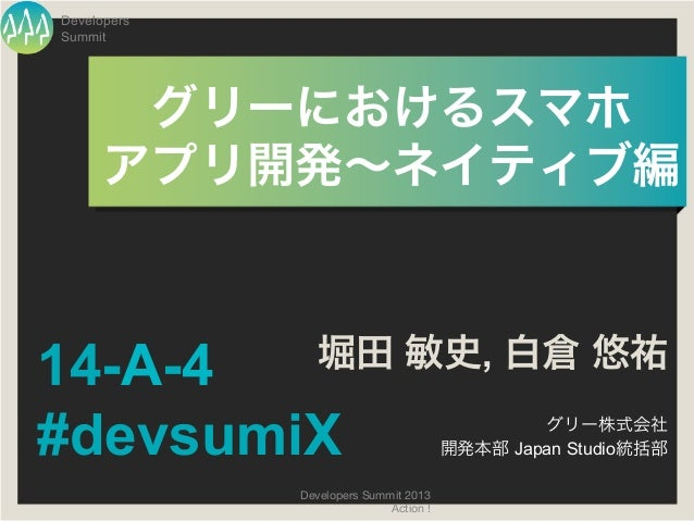 DevelopersSummit       グリーにおけるスマホ       アプリ開発∼ネイティブ編 14-A-4          堀田 敏史, 白倉 悠祐#devsumiX                            ...
