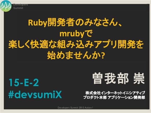 DevelopersSummit   Ruby開発者のみなさん、        mrubyで楽しく快適な組み込みアプリ開発を       始めませんか?15-E-2                                    曽我部 ...