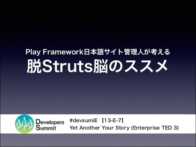 Play Framework日本語サイト管理人が考える  脱Struts脳のススメ  #devsumiE 【13-E-7】 Yet Another Your Story (Enterprise TED 3)