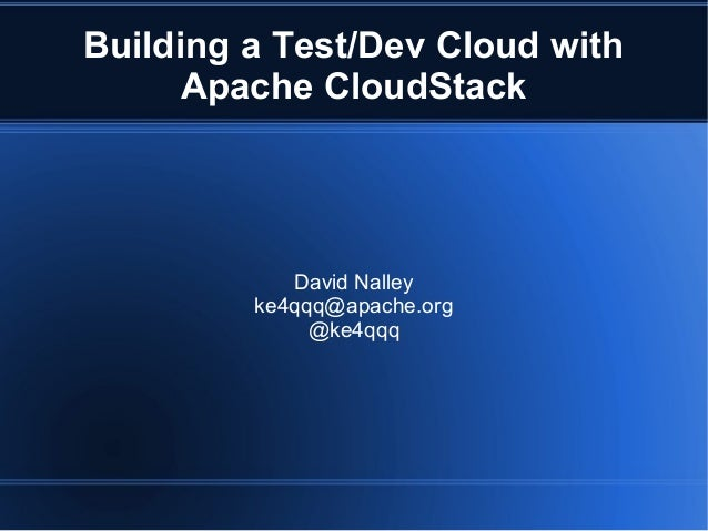 Building a Test/Dev Cloud withApache CloudStackDavid Nalleyke4qqq@apache.org@ke4qqq