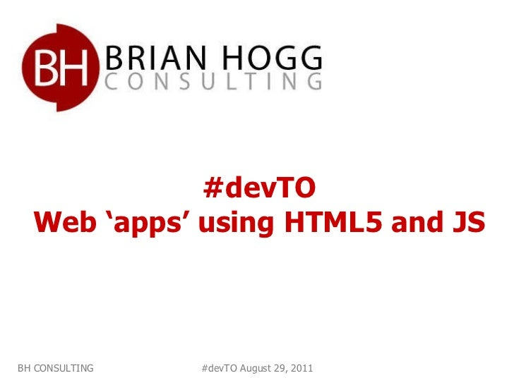#devTO Web 'apps' using HTML5 and JS BH CONSULTING #devTO August 29, 2011