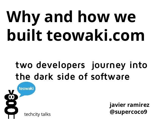 Why and how we built teowaki.com two developers journey into the dark side of software  techcity talks  javier ramirez @su...