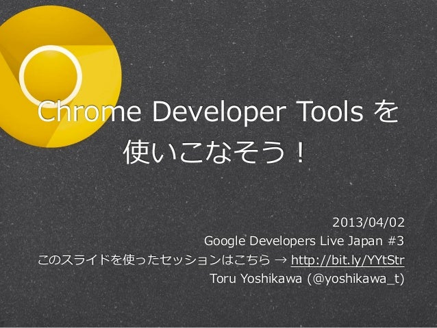 Chrome  Developer  Tools  を     使いこなそう!                                           2013/04/02                    Google  De...