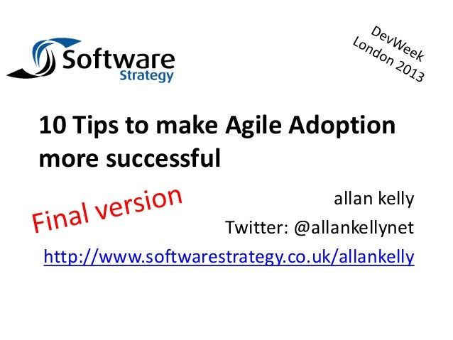 10 Tips to make Agile Adoptionmore successful                                 allan kelly                    Twitter: @all...