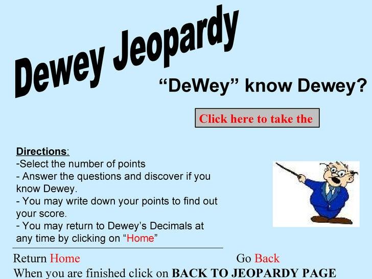 "Dewey Jeopardy "" DeWey"" know Dewey? Return  Home  Go  Back When you are finished click on  BACK TO JEOPARDY PAGE <ul><li>D..."