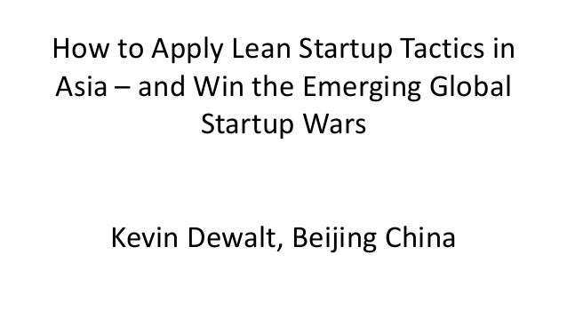 How to Apply Lean Startup Tactics in Asia – and Win the Emerging Global Startup Wars  Kevin Dewalt, Beijing China