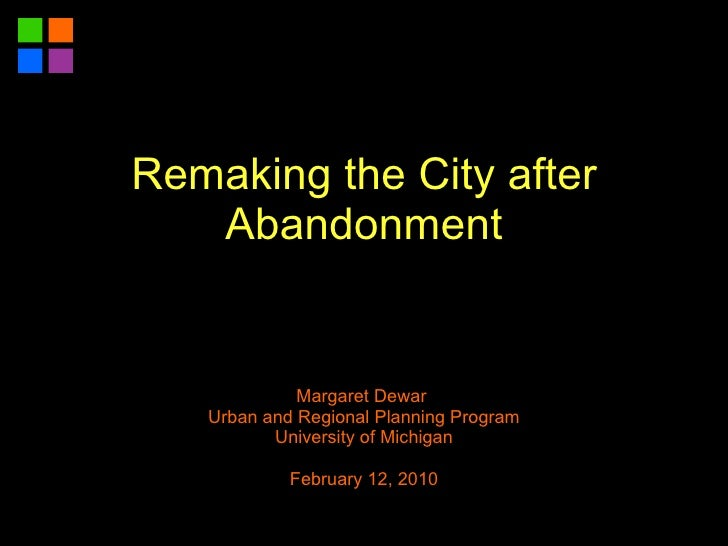 Margaret Dewar  Urban and Regional Planning Program University of Michigan February 12, 2010 Remaking the City after Aband...